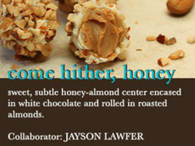 <p>Jayson Lawfer will work with something a little sweet, the Come Hither Honey truffle.</p>